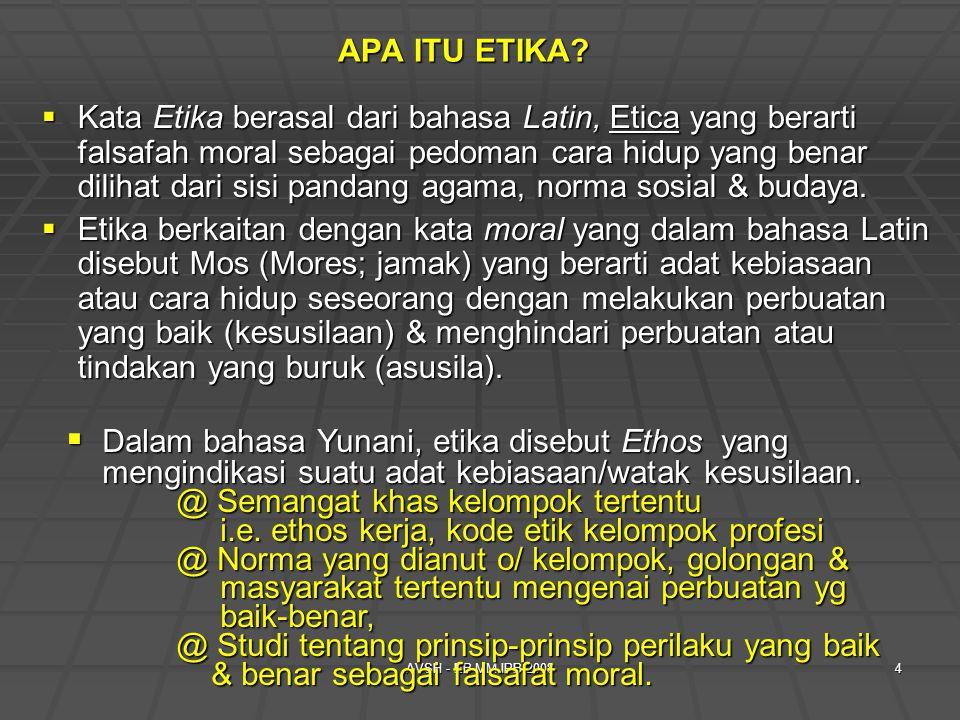 AVSH - EB MM IPB 20084  Kata Etika berasal dari bahasa Latin, Etica yang berarti falsafah moral sebagai pedoman cara hidup yang benar dilihat dari sisi pandang agama, norma sosial & budaya.