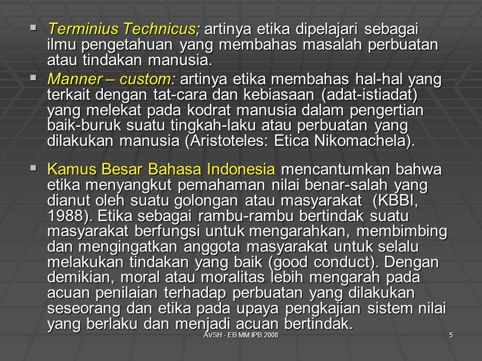 AVSH - EB MM IPB 20085  Terminius Technicus; artinya etika dipelajari sebagai ilmu pengetahuan yang membahas masalah perbuatan atau tindakan manusia.