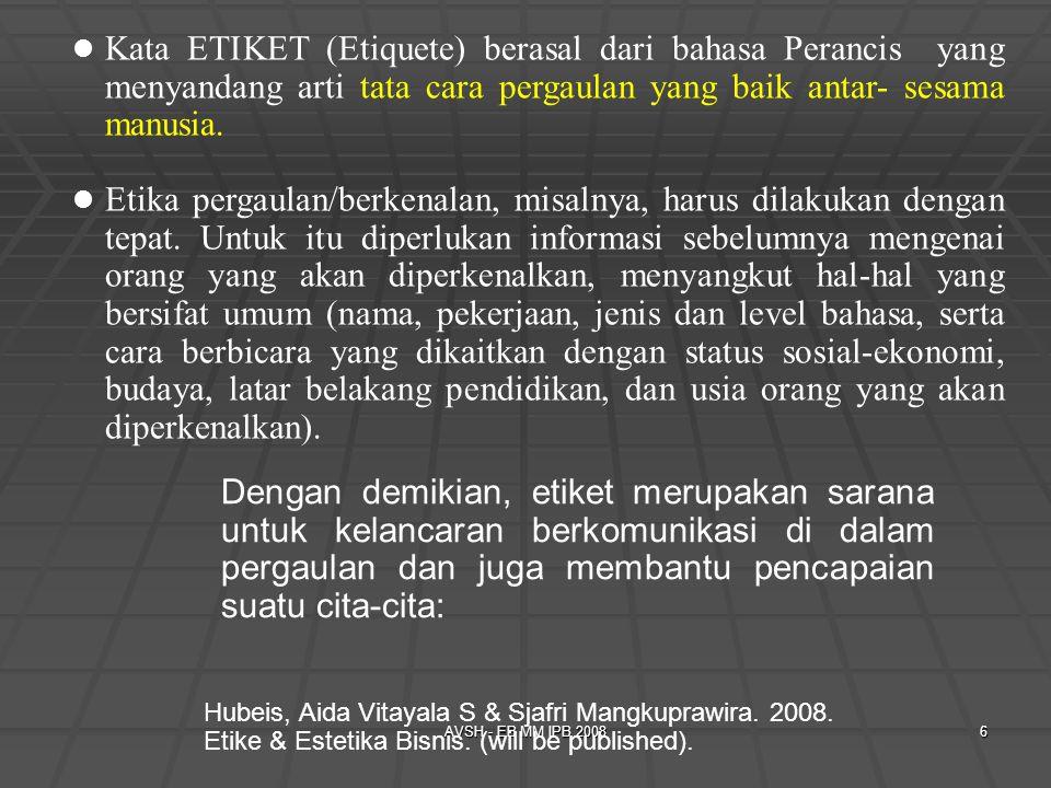 AVSH - EB MM IPB 20086 Kata ETIKET (Etiquete) berasal dari bahasa Perancis yang menyandang arti tata cara pergaulan yang baik antar- sesama manusia. E