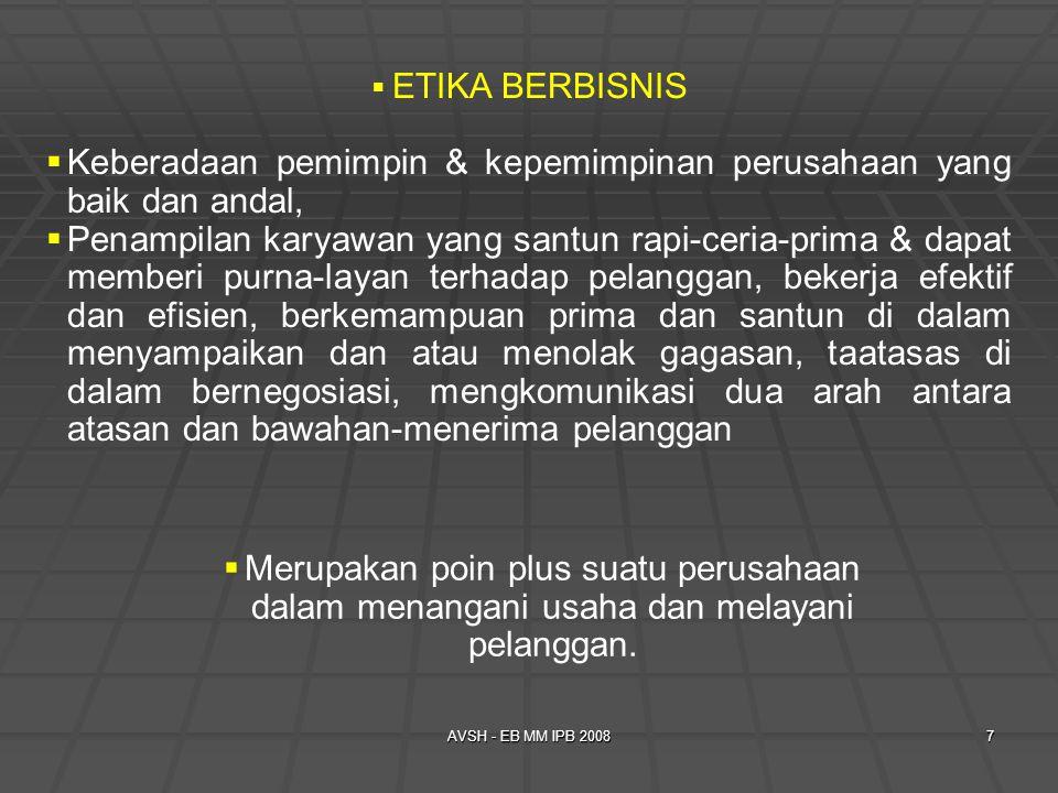AVSH - EB MM IPB 20087  ETIKA BERBISNIS  Keberadaan pemimpin & kepemimpinan perusahaan yang baik dan andal,  Penampilan karyawan yang santun rapi-ceria-prima & dapat memberi purna-layan terhadap pelanggan, bekerja efektif dan efisien, berkemampuan prima dan santun di dalam menyampaikan dan atau menolak gagasan, taatasas di dalam bernegosiasi, mengkomunikasi dua arah antara atasan dan bawahan-menerima pelanggan  Merupakan poin plus suatu perusahaan dalam menangani usaha dan melayani pelanggan.