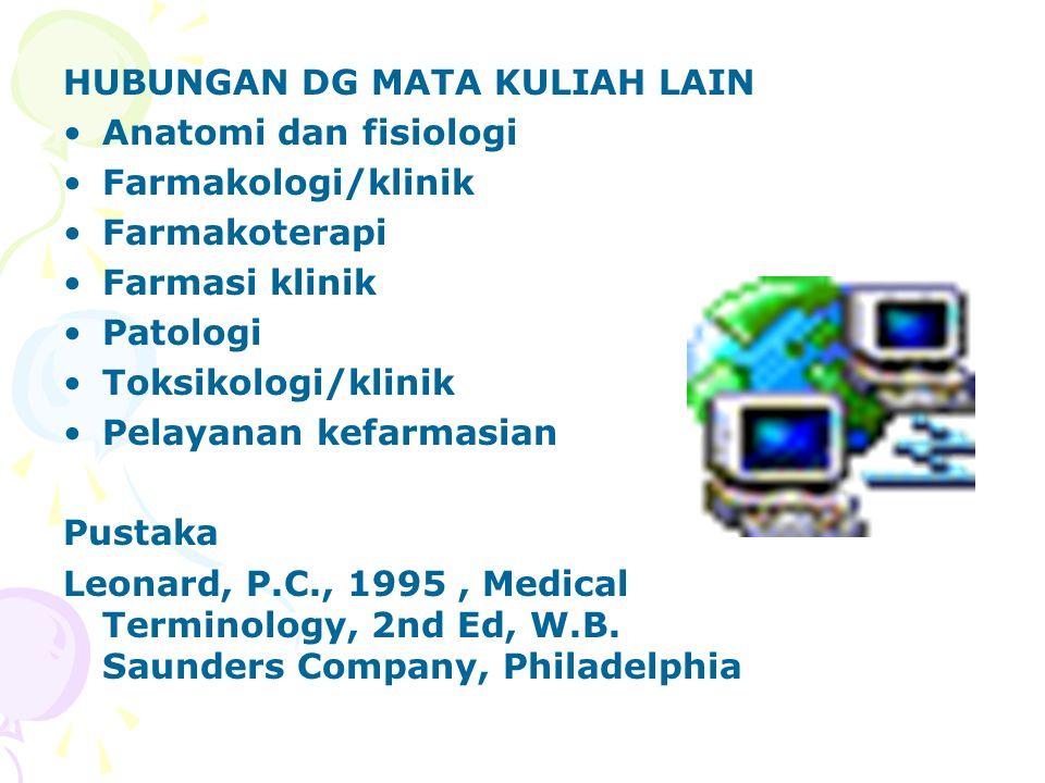 HUBUNGAN DG MATA KULIAH LAIN Anatomi dan fisiologi Farmakologi/klinik Farmakoterapi Farmasi klinik Patologi Toksikologi/klinik Pelayanan kefarmasian Pustaka Leonard, P.C., 1995, Medical Terminology, 2nd Ed, W.B.