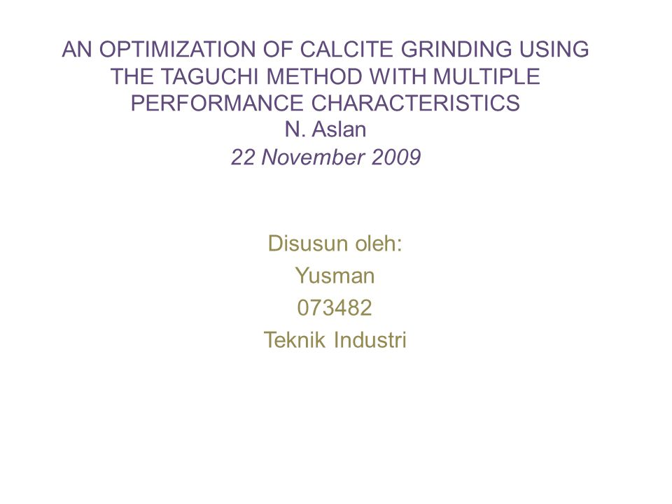 AN OPTIMIZATION OF CALCITE GRINDING USING THE TAGUCHI METHOD WITH MULTIPLE PERFORMANCE CHARACTERISTICS N. Aslan 22 November 2009 Disusun oleh: Yusman