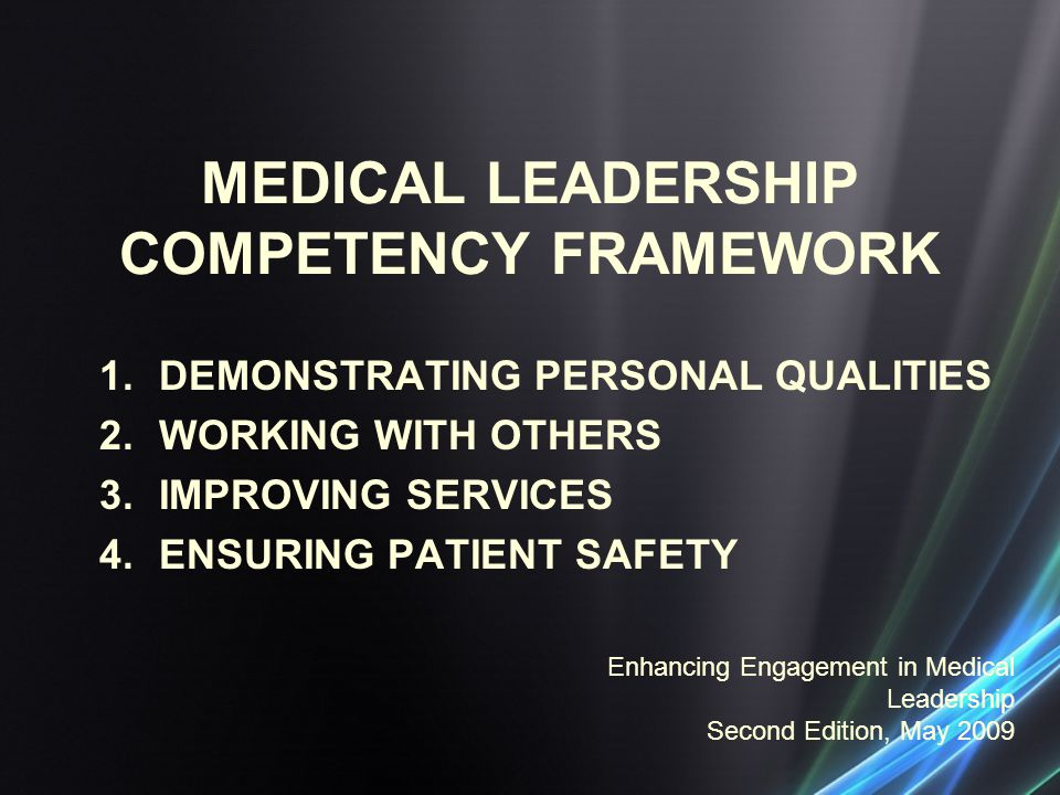 MEDICAL LEADERSHIP COMPETENCY FRAMEWORK 1.DEMONSTRATING PERSONAL QUALITIES 2.WORKING WITH OTHERS 3.IMPROVING SERVICES 4.ENSURING PATIENT SAFETY Enhancing Engagement in Medical Leadership Second Edition, May 2009