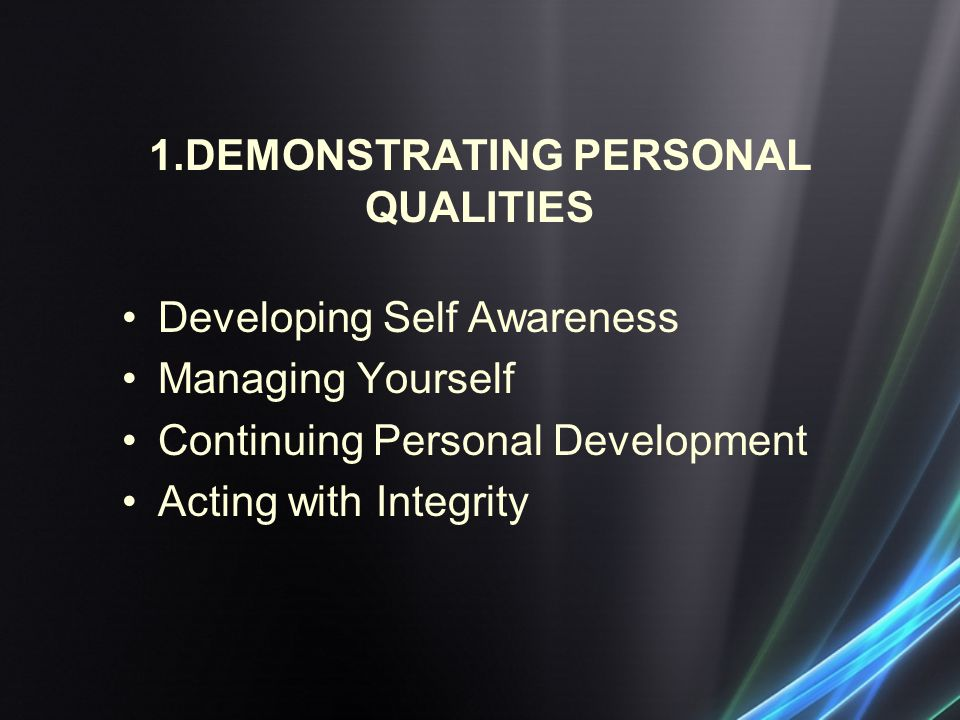 1.DEMONSTRATING PERSONAL QUALITIES Developing Self Awareness Managing Yourself Continuing Personal Development Acting with Integrity