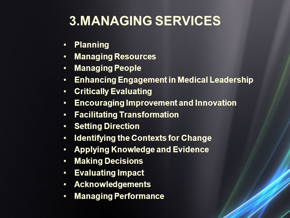 3.MANAGING SERVICES Planning Managing Resources Managing People Enhancing Engagement in Medical Leadership Critically Evaluating Encouraging Improvement and Innovation Facilitating Transformation Setting Direction Identifying the Contexts for Change Applying Knowledge and Evidence Making Decisions Evaluating Impact Acknowledgements Managing Performance