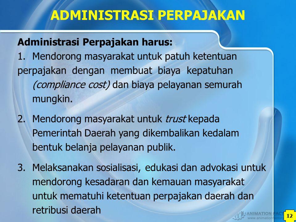12 ADMINISTRASI PERPAJAKAN Administrasi Perpajakan harus: 1.Mendorong masyarakat untuk patuh ketentuan perpajakan dengan membuat biaya kepatuhan (comp