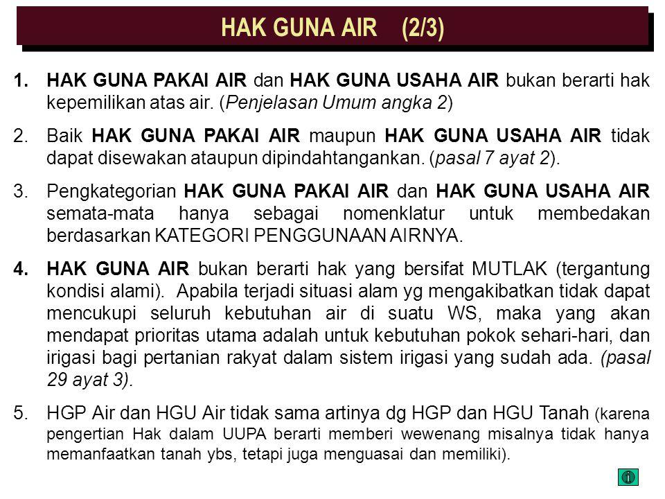 KETENTUAN UMUM (1/3) HAK GUNA AIR HAK GUNA PAKAI AIR HAK GUNA USAHA AIR Hak untuk MEMPEROLEH dan MEMAKAI atau MENGUSAHAKAN AIR untuk berbagai keperlua