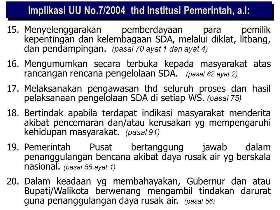 Implikasi UU No.7/2004 thd Institusi Pemerintah, a.l: 8.Bertanggung jawab dalam pembiayaan pengelolaan SDA yg menjadi wewenangnya. (pasal 78 ayat 2) 9