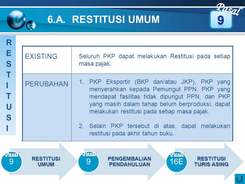 6.A. RESTITUSI UMUM EXISTING Seluruh PKP dapat melakukan Restitusi pada setiap masa pajak. PERUBAHAN 1.PKP Eksportir (BKP dan/atau JKP), PKP yang meny