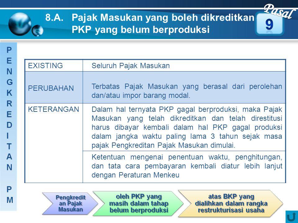 8.A. Pajak Masukan yang boleh dikreditkan oleh PKP yang belum berproduksi EXISTINGSeluruh Pajak Masukan PERUBAHAN Terbatas Pajak Masukan yang berasal