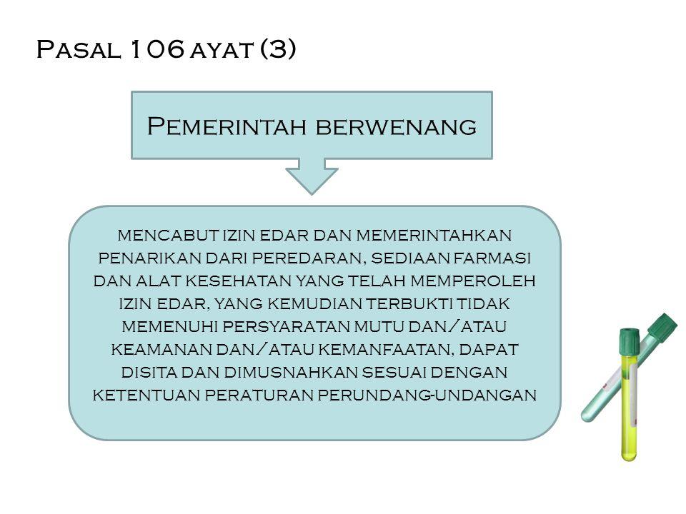 Pasal 106 ayat (3) Pemerintah berwenang mencabut izin edar dan memerintahkan penarikan dari peredaran, sediaan farmasi dan alat kesehatan yang telah m