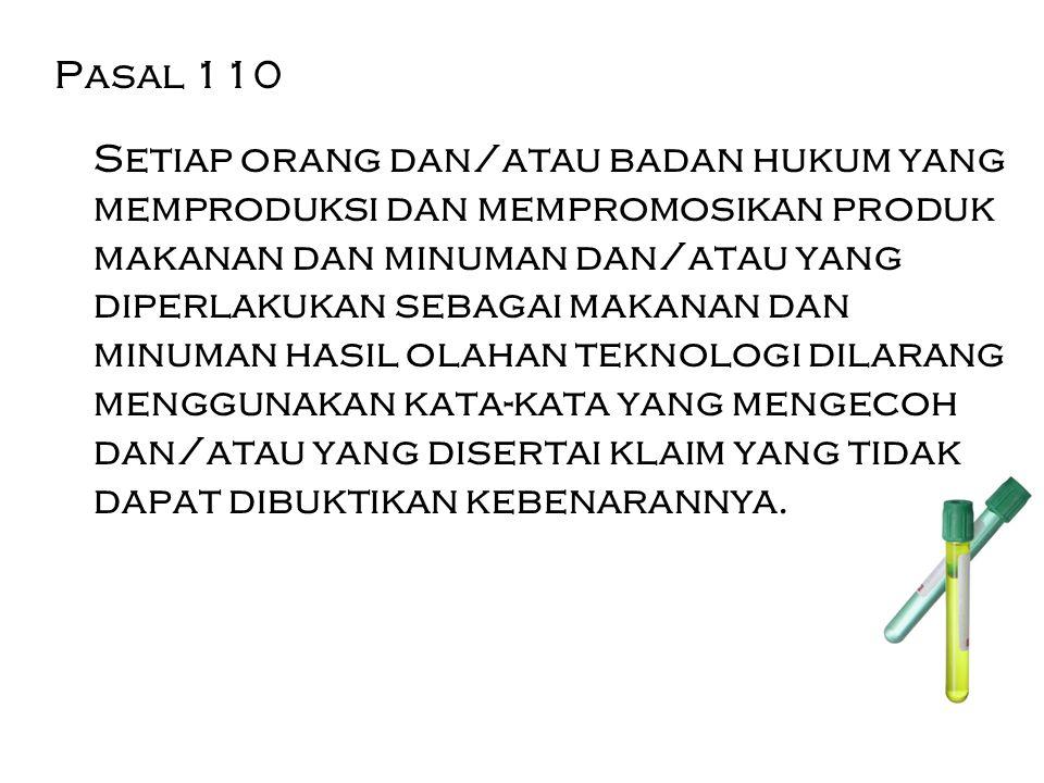 Pasal 110 Setiap orang dan/atau badan hukum yang memproduksi dan mempromosikan produk makanan dan minuman dan/atau yang diperlakukan sebagai makanan d