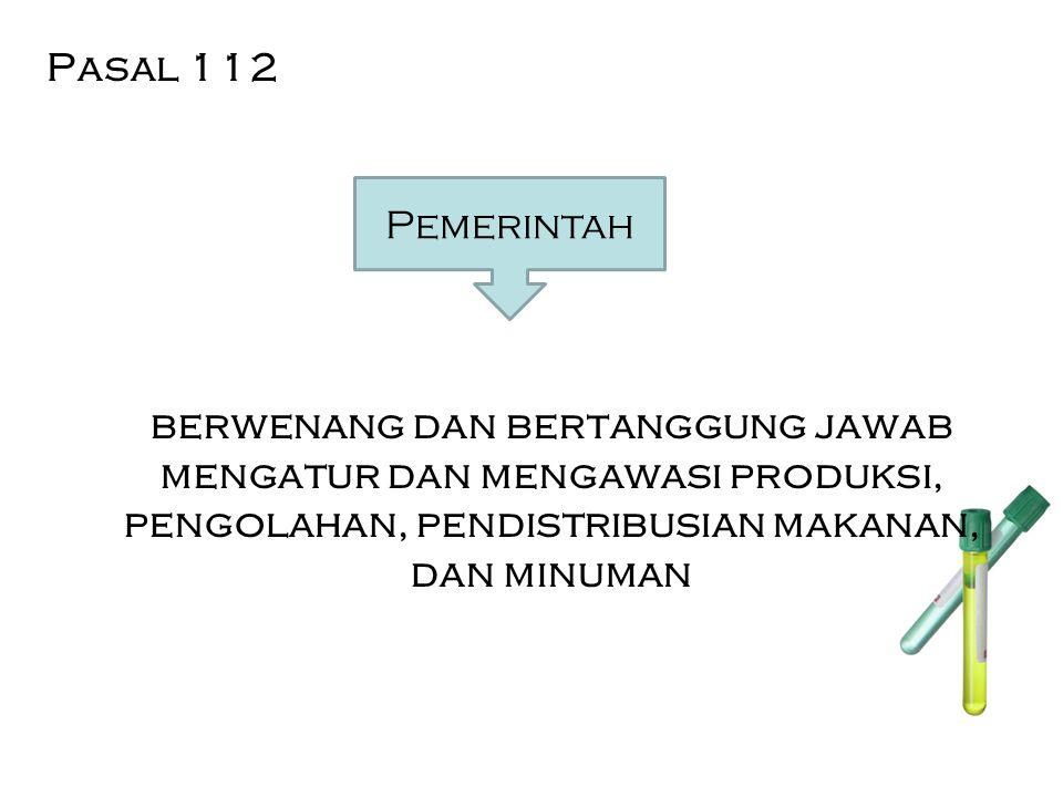 Pasal 112 berwenang dan bertanggung jawab mengatur dan mengawasi produksi, pengolahan, pendistribusian makanan, dan minuman Pemerintah
