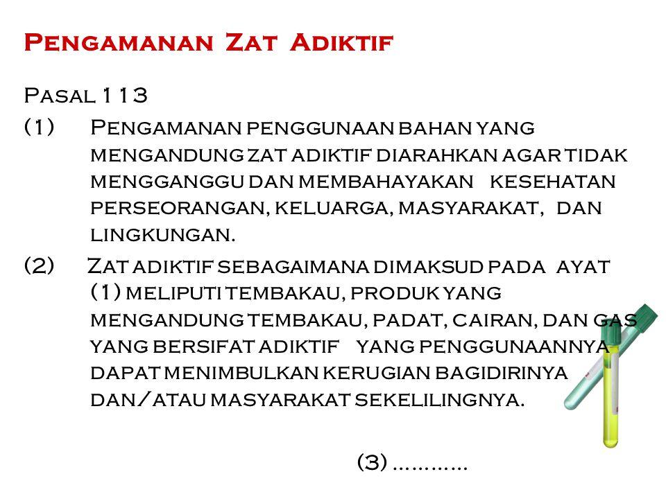 Pengamanan Zat Adiktif Pasal 113 (1) Pengamanan penggunaan bahan yang mengandung zat adiktif diarahkan agar tidak mengganggu dan membahayakan kesehata