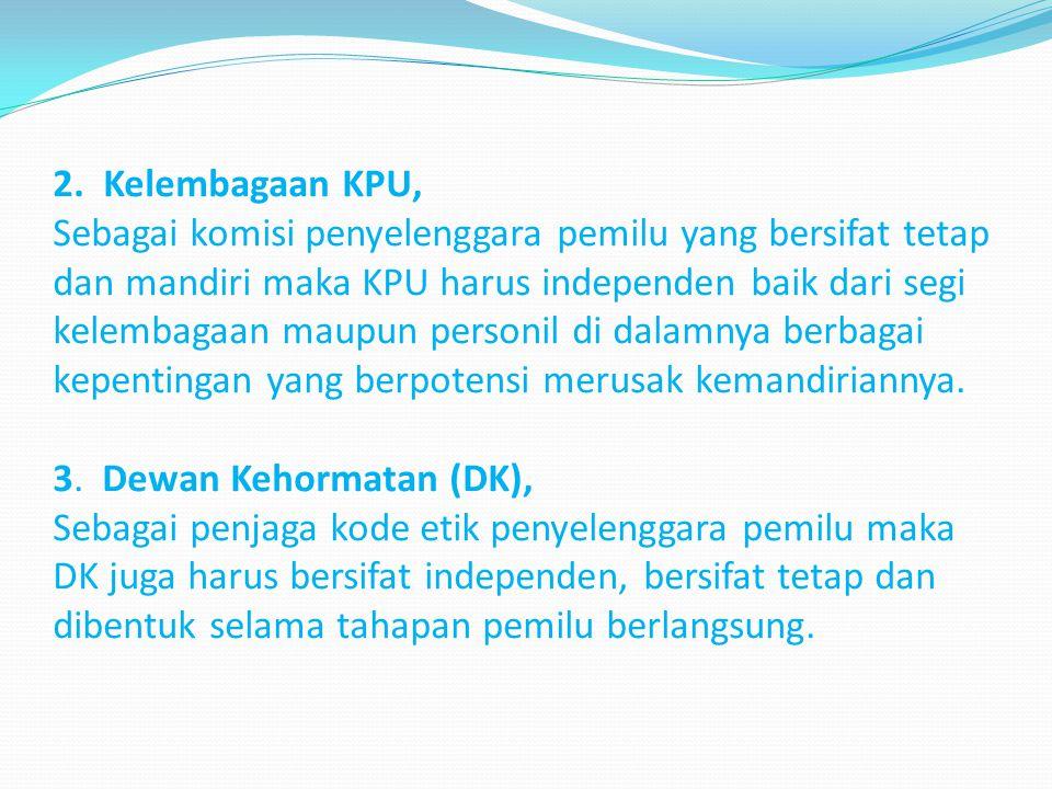 2. Kelembagaan KPU, Sebagai komisi penyelenggara pemilu yang bersifat tetap dan mandiri maka KPU harus independen baik dari segi kelembagaan maupun pe
