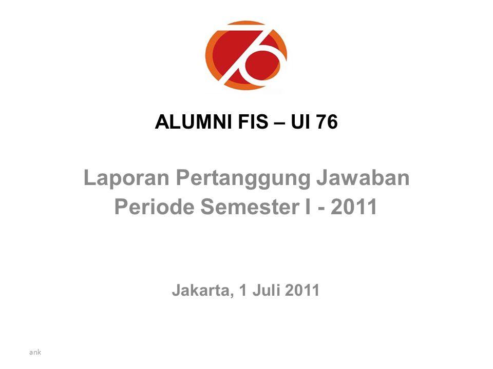 ank ALUMNI FIS – UI 76 Laporan Pertanggung Jawaban Periode Semester I - 2011 Jakarta, 1 Juli 2011