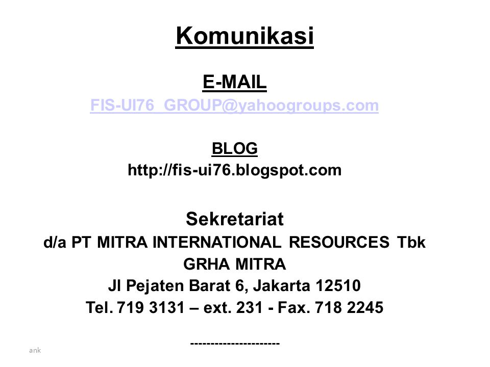 Komunikasi E-MAIL FIS-UI76_GROUP@yahoogroups.com BLOG http://fis-ui76.blogspot.com Sekretariat d/a PT MITRA INTERNATIONAL RESOURCES Tbk GRHA MITRA Jl Pejaten Barat 6, Jakarta 12510 Tel.