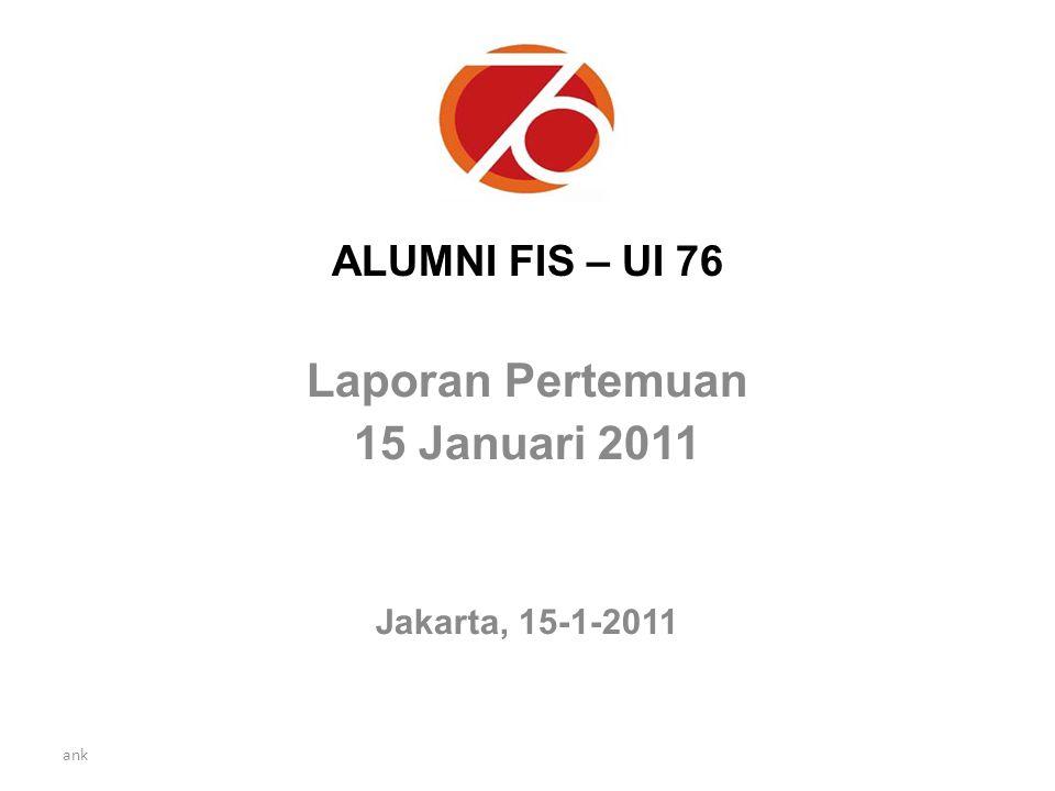 ank ALUMNI FIS – UI 76 Laporan Pertemuan 15 Januari 2011 Jakarta, 15-1-2011