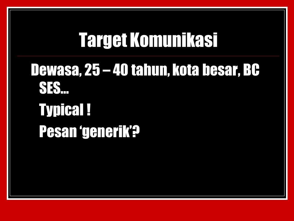 Target Komunikasi Dewasa, 25 – 40 tahun, kota besar, BC SES… Typical ! Pesan 'generik'?
