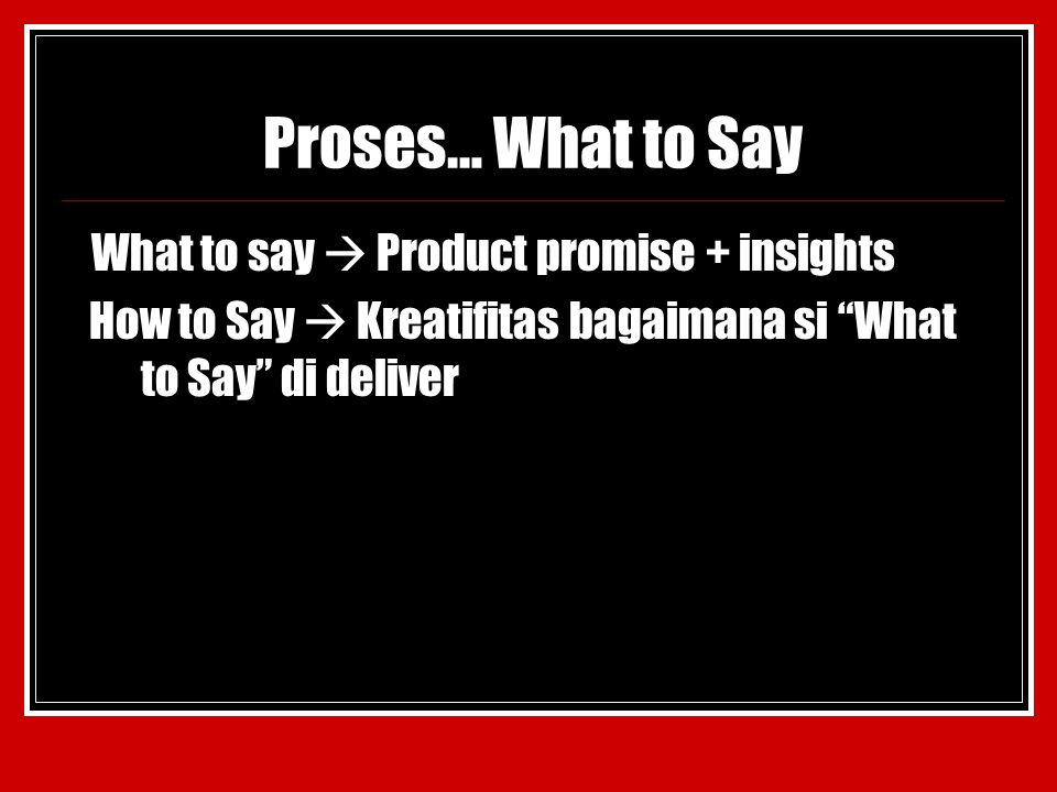 "Proses… What to Say What to say  Product promise + insights How to Say  Kreatifitas bagaimana si ""What to Say"" di deliver"