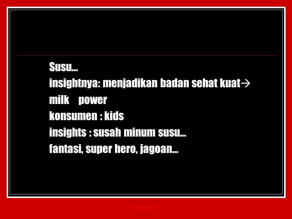 Susu… insightnya: menjadikan badan sehat kuat  milk power konsumen : kids insights : susah minum susu… fantasi, super hero, jagoan… www.caberawit.com