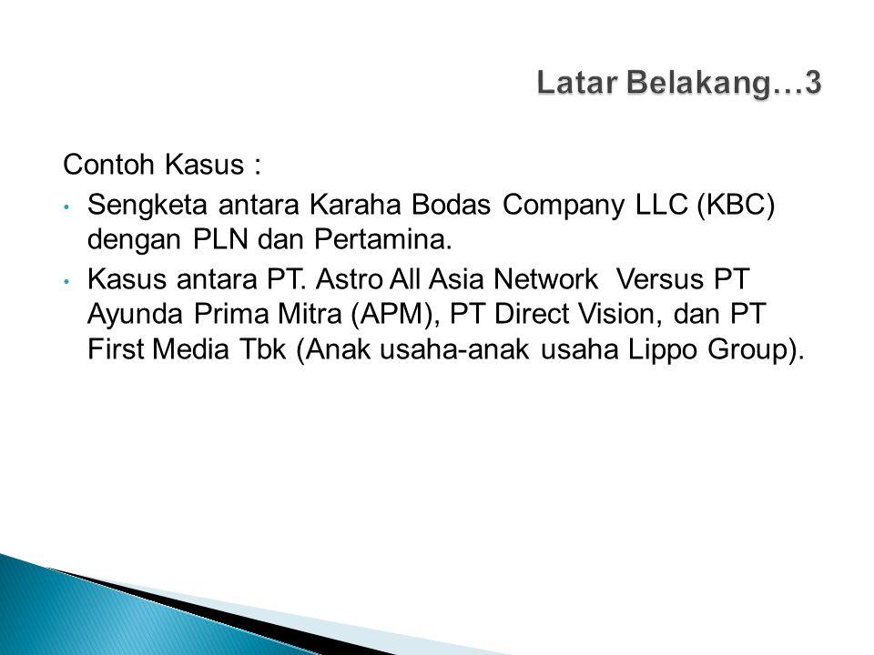 Contoh Kasus : Sengketa antara Karaha Bodas Company LLC (KBC) dengan PLN dan Pertamina. Kasus antara PT. Astro All Asia Network Versus PT Ayunda Prima
