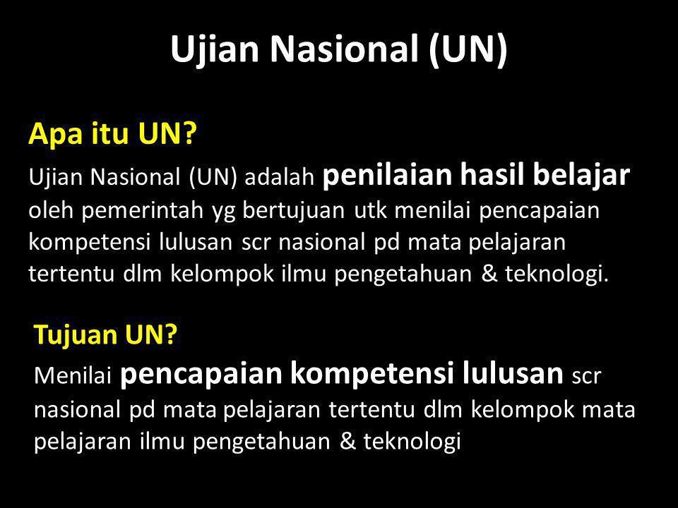 Ujian Nasional (UN) Apa itu UN? Ujian Nasional (UN) adalah penilaian hasil belajar oleh pemerintah yg bertujuan utk menilai pencapaian kompetensi lulu
