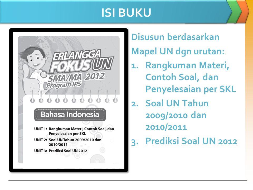 ISI BUKU Disusun berdasarkan Mapel UN dgn urutan: 1.Rangkuman Materi, Contoh Soal, dan Penyelesaian per SKL 2.Soal UN Tahun 2009/2010 dan 2010/2011 3.