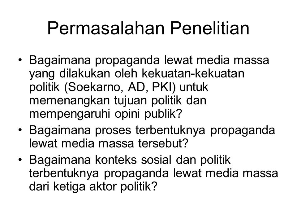 Permasalahan Penelitian Bagaimana propaganda lewat media massa yang dilakukan oleh kekuatan-kekuatan politik (Soekarno, AD, PKI) untuk memenangkan tuj