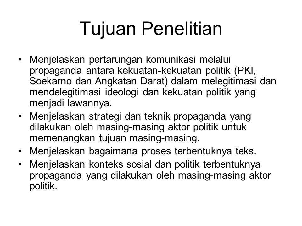 Tujuan Penelitian Menjelaskan pertarungan komunikasi melalui propaganda antara kekuatan-kekuatan politik (PKI, Soekarno dan Angkatan Darat) dalam mele
