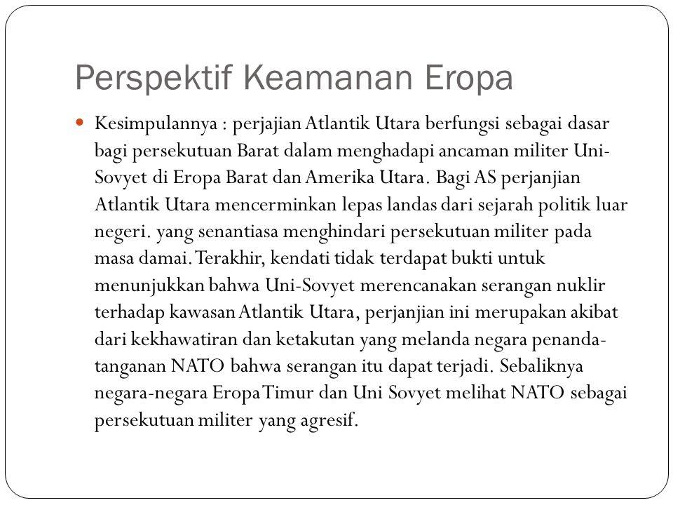 Perspektif Keamanan Eropa Kesimpulannya : perjajian Atlantik Utara berfungsi sebagai dasar bagi persekutuan Barat dalam menghadapi ancaman militer Uni- Sovyet di Eropa Barat dan Amerika Utara.