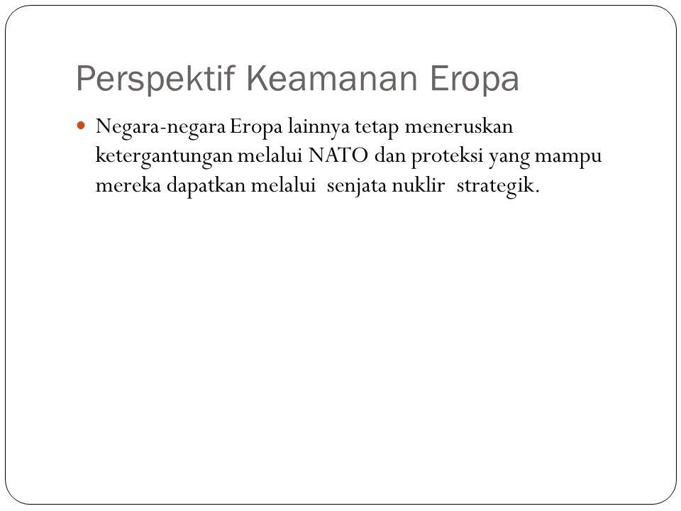 Perspektif Keamanan Eropa Negara-negara Eropa lainnya tetap meneruskan ketergantungan melalui NATO dan proteksi yang mampu mereka dapatkan melalui senjata nuklir strategik.