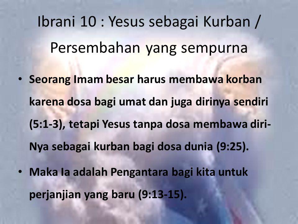 Ibrani 10 : Yesus sebagai Kurban / Persembahan yang sempurna Seorang Imam besar harus membawa korban karena dosa bagi umat dan juga dirinya sendiri (5:1-3), tetapi Yesus tanpa dosa membawa diri- Nya sebagai kurban bagi dosa dunia (9:25).