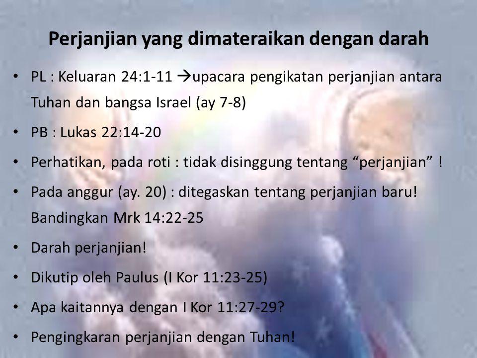 Perjanjian yang dimateraikan dengan darah PL : Keluaran 24:1-11  upacara pengikatan perjanjian antara Tuhan dan bangsa Israel (ay 7-8) PB : Lukas 22:14-20 Perhatikan, pada roti : tidak disinggung tentang perjanjian .