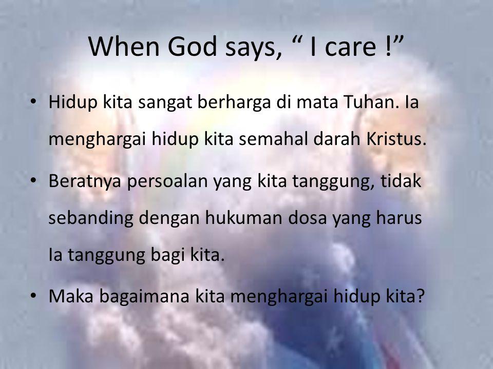 """When God says, """" I care !"""" Hidup kita sangat berharga di mata Tuhan. Ia menghargai hidup kita semahal darah Kristus. Beratnya persoalan yang kita tang"""