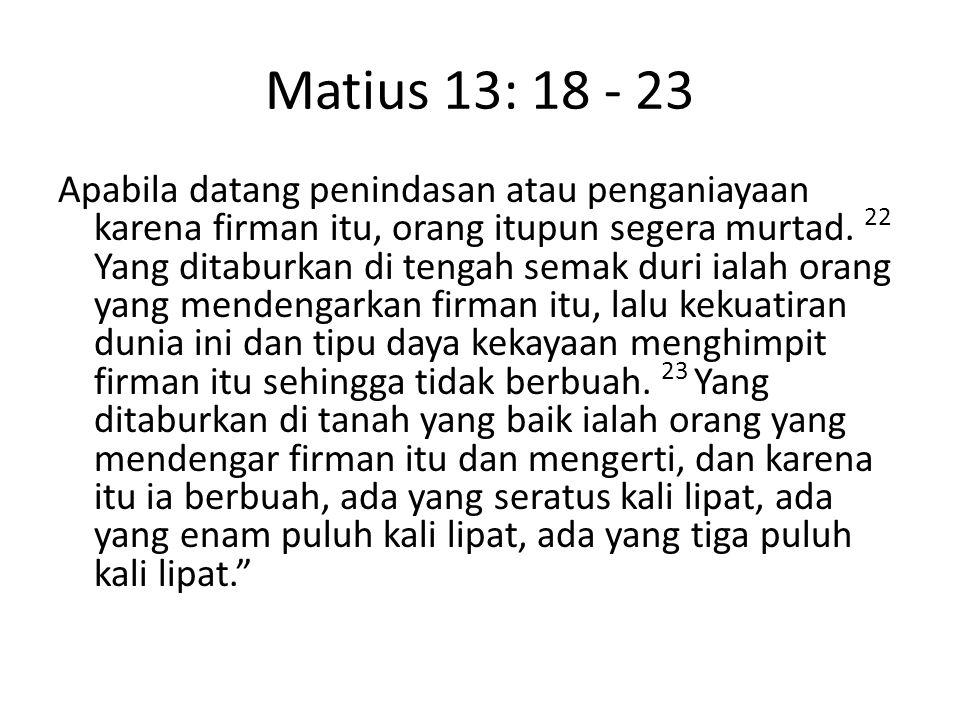 Matius 13: 18 - 23 Apabila datang penindasan atau penganiayaan karena firman itu, orang itupun segera murtad. 22 Yang ditaburkan di tengah semak duri
