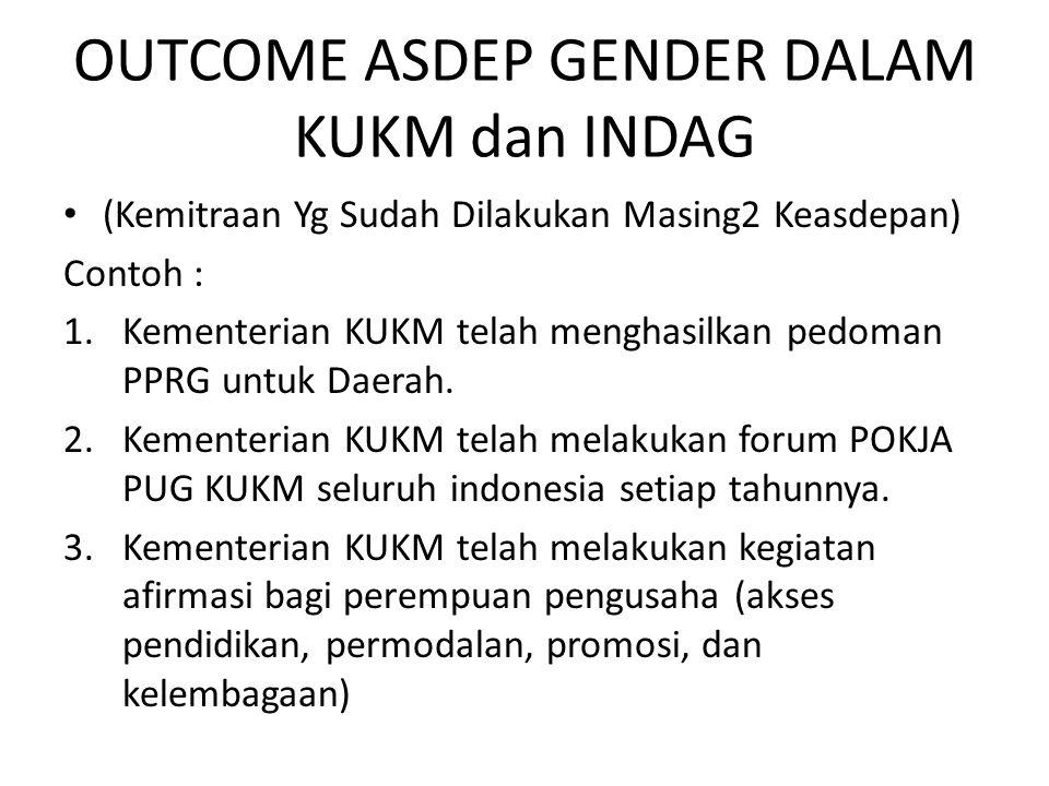 OUTCOME ASDEP GENDER DALAM KUKM dan INDAG (Kemitraan Yg Sudah Dilakukan Masing2 Keasdepan) Contoh : 1.Kementerian KUKM telah menghasilkan pedoman PPRG