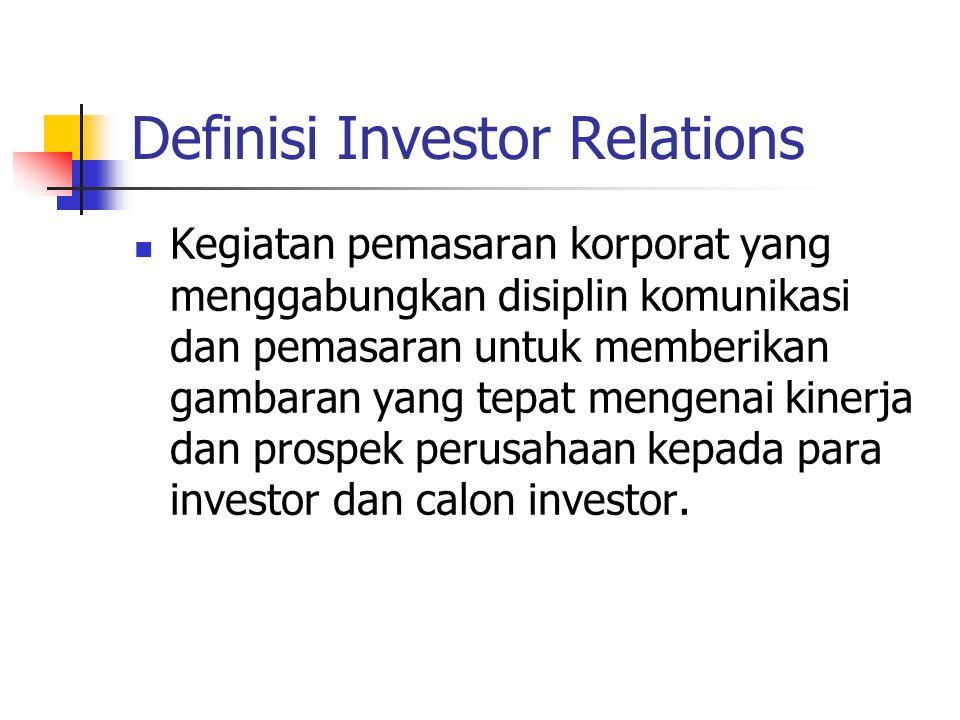 Definisi Investor Relations Kegiatan pemasaran korporat yang menggabungkan disiplin komunikasi dan pemasaran untuk memberikan gambaran yang tepat mengenai kinerja dan prospek perusahaan kepada para investor dan calon investor.