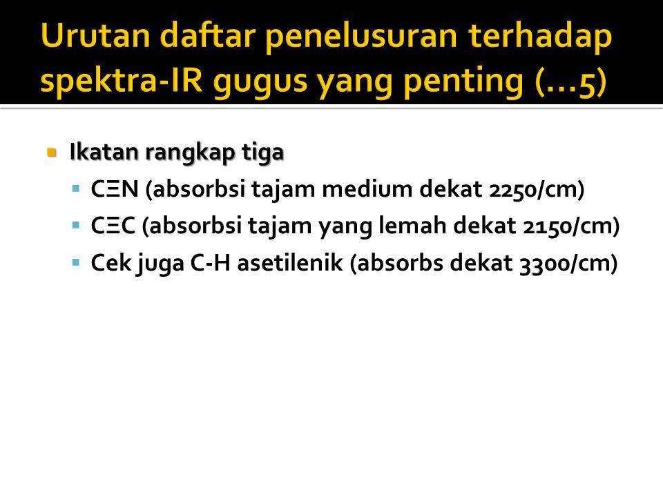 Ikatan rangkap tiga  CΞN (absorbsi tajam medium dekat 2250/cm)  CΞC (absorbsi tajam yang lemah dekat 2150/cm)  Cek juga C-H asetilenik (absorbs dekat 3300/cm)