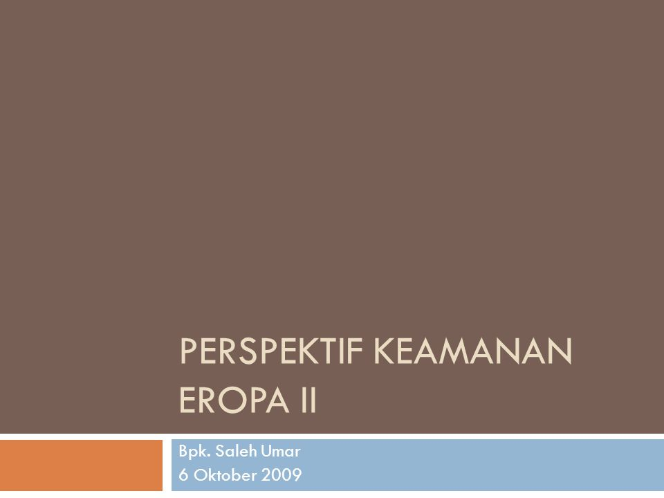 PERSPEKTIF KEAMANAN EROPA II Bpk. Saleh Umar 6 Oktober 2009