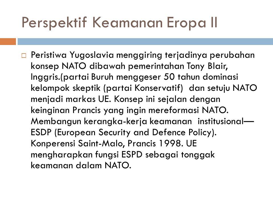 Perspektif Keamanan Eropa II  Peristiwa Yugoslavia menggiring terjadinya perubahan konsep NATO dibawah pemerintahan Tony Blair, Inggris.(partai Buruh menggeser 50 tahun dominasi kelompok skeptik (partai Konservatif) dan setuju NATO menjadi markas UE.
