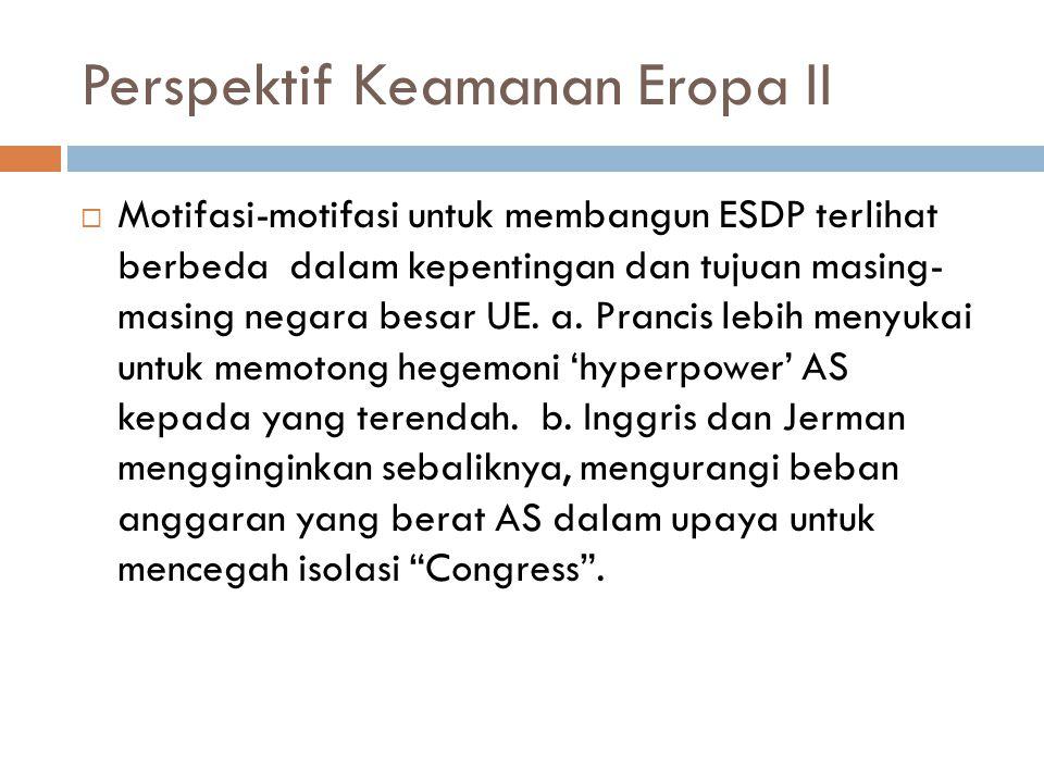 Perspektif Keamanan Eropa II  Motifasi-motifasi untuk membangun ESDP terlihat berbeda dalam kepentingan dan tujuan masing- masing negara besar UE.