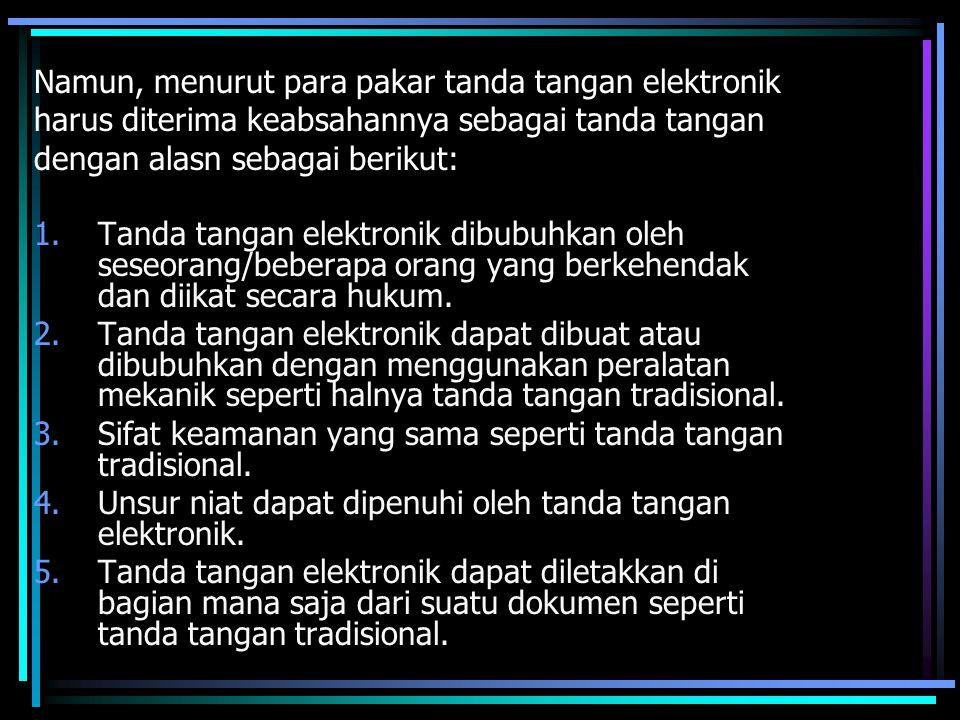 Namun, menurut para pakar tanda tangan elektronik harus diterima keabsahannya sebagai tanda tangan dengan alasn sebagai berikut: 1.Tanda tangan elektr