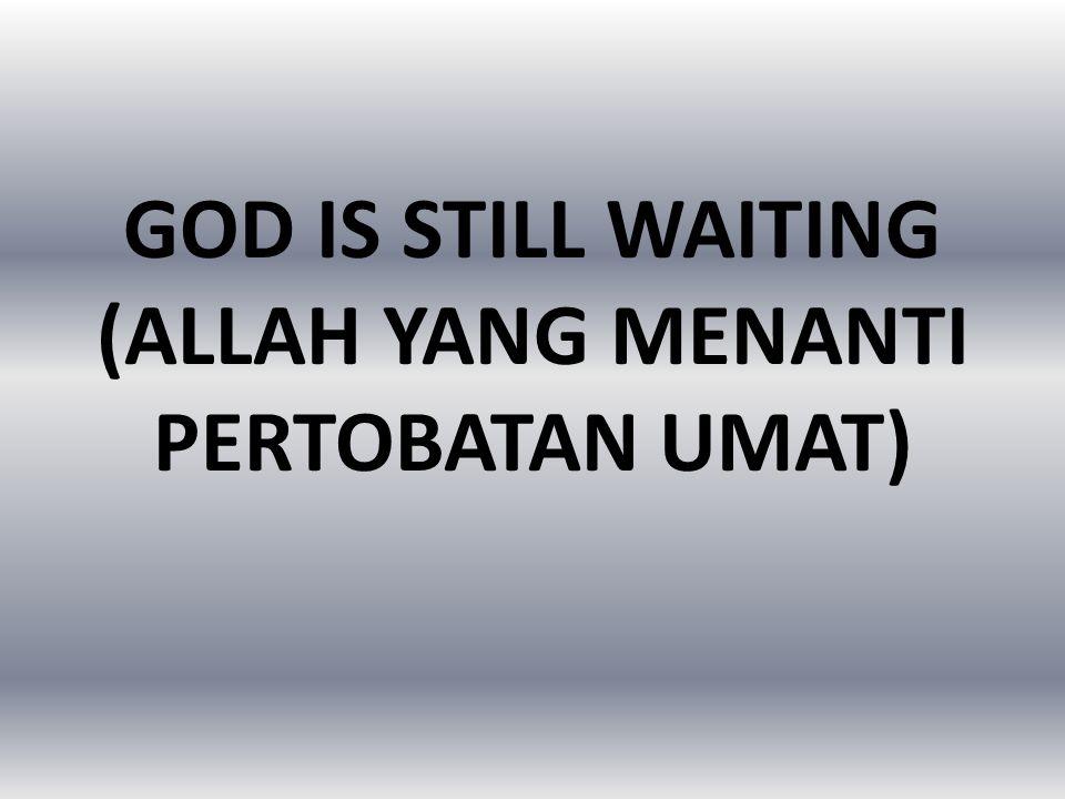 GOD IS STILL WAITING (ALLAH YANG MENANTI PERTOBATAN UMAT)