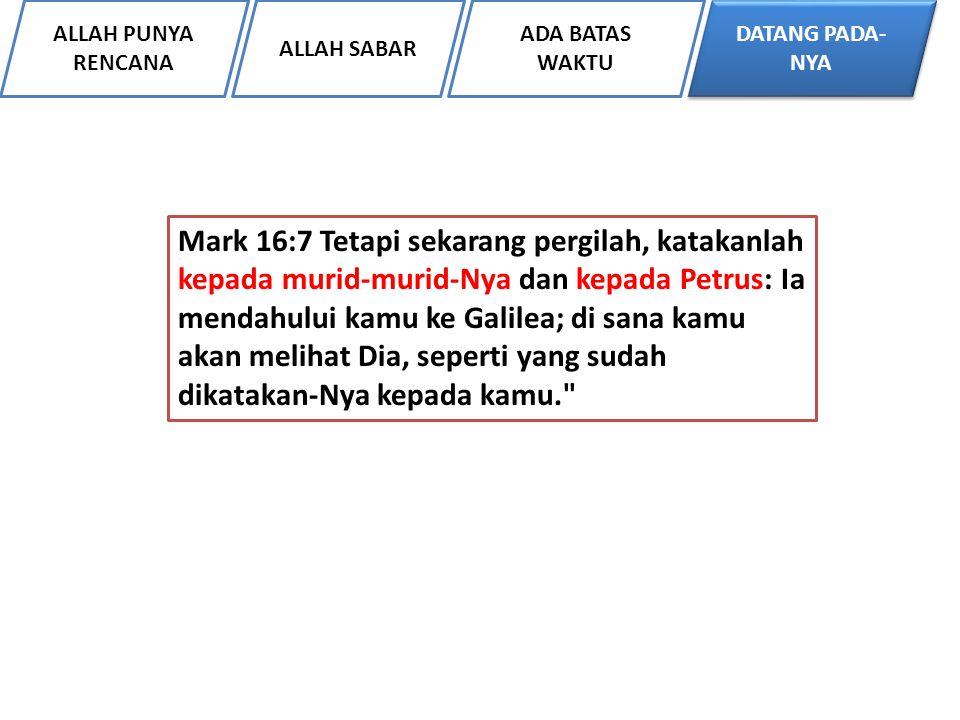 ALLAH PUNYA RENCANA ALLAH SABAR DATANG PADA- NYA ADA BATAS WAKTU Mark 16:7 Tetapi sekarang pergilah, katakanlah kepada murid-murid-Nya dan kepada Petr