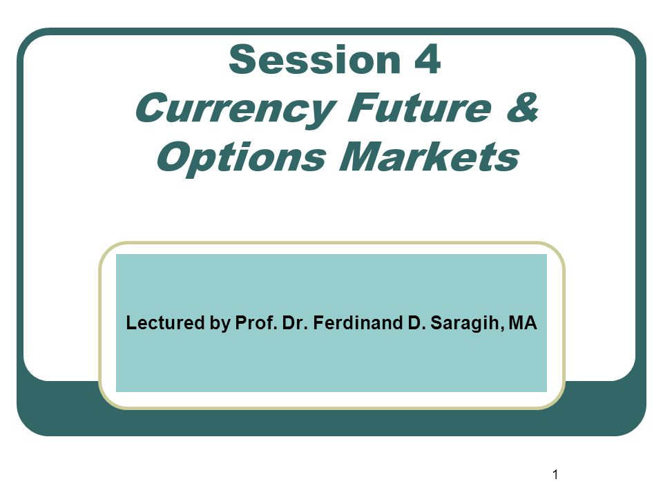 Session 4 Currency Future & Options Markets Lectured by Prof. Dr. Ferdinand D. Saragih, MA 1