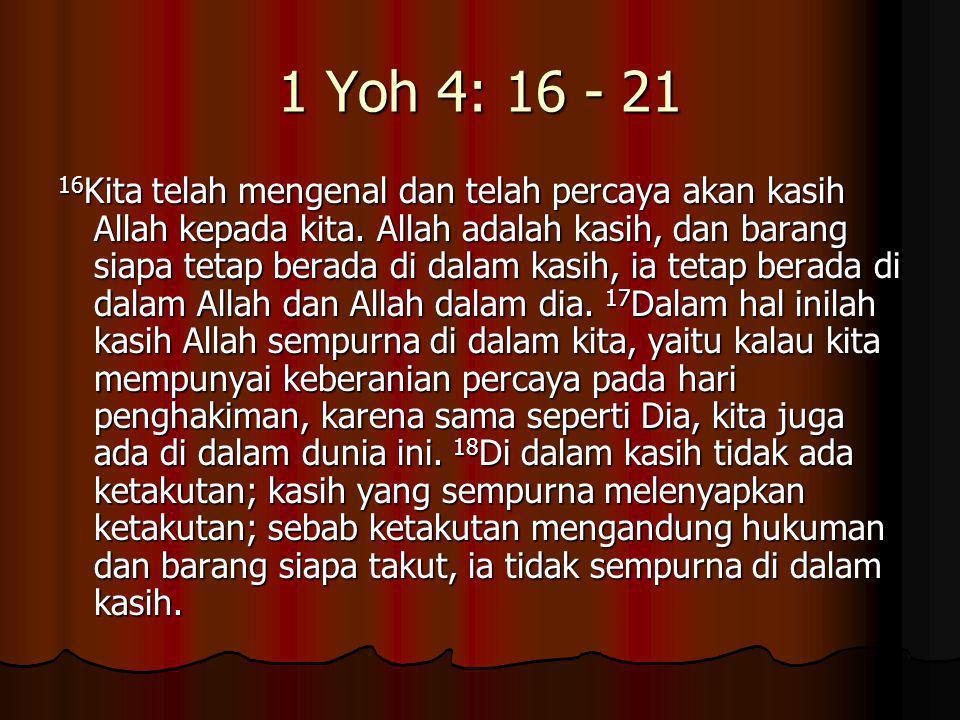1 Yoh 4: 16 - 21 16 Kita telah mengenal dan telah percaya akan kasih Allah kepada kita. Allah adalah kasih, dan barang siapa tetap berada di dalam kas