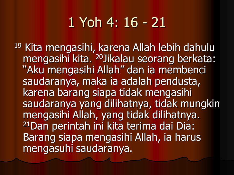 """1 Yoh 4: 16 - 21 19 Kita mengasihi, karena Allah lebih dahulu mengasihi kita. 20 Jikalau seorang berkata: """"Aku mengasihi Allah"""" dan ia membenci saudar"""