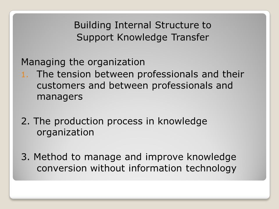 Building Internal Structure to Support Knowledge Transfer Managing the organization 1. The tension between professionals and their customers and betwe