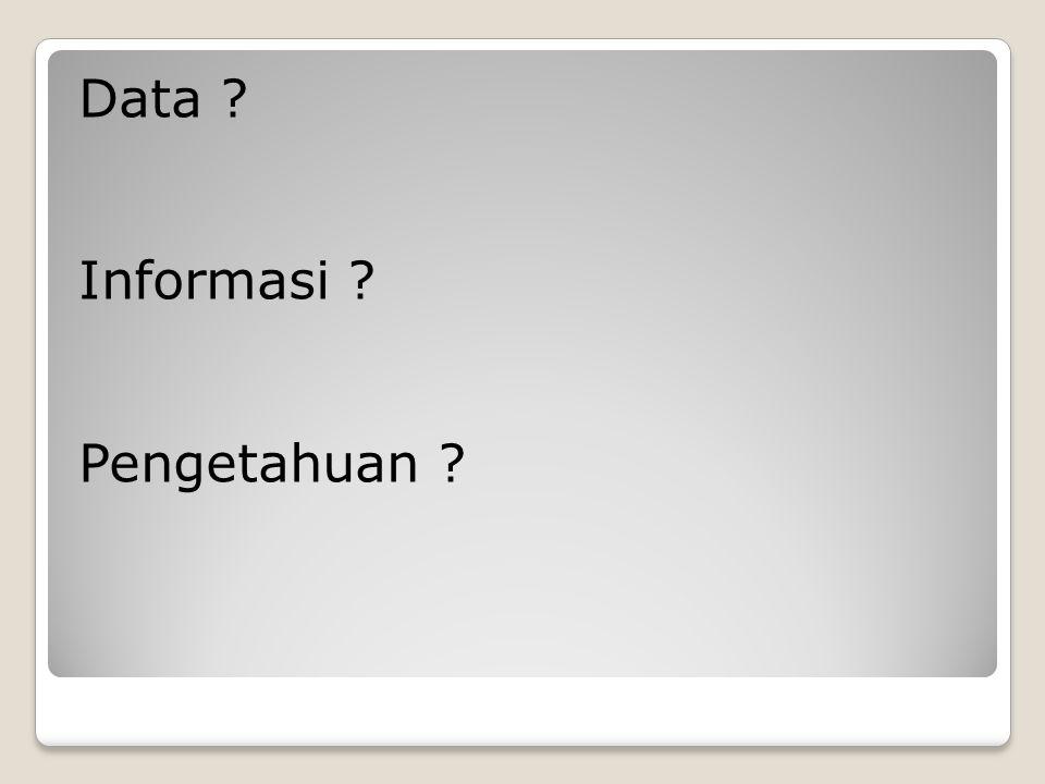 Data ? Informasi ? Pengetahuan ?